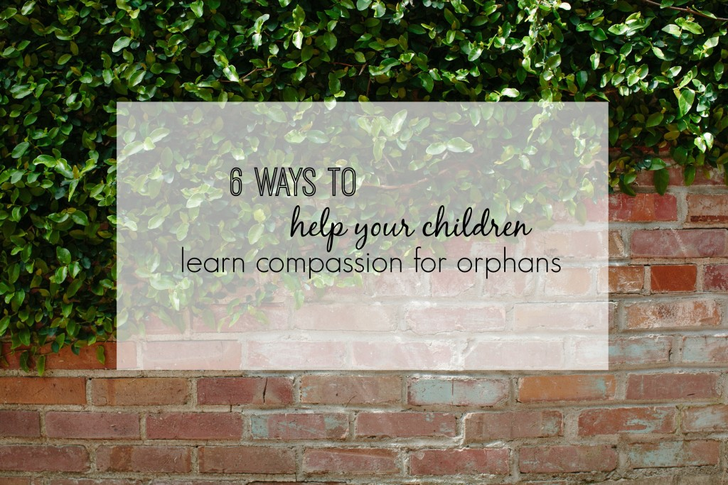 6 ways you can help your children learn compassion for orphans.  www.homestead128.com